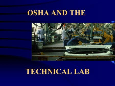 OSHA AND THE TECHNICAL LAB. TRAINING IS THE MOST IMPORTANT ELEMENT OF INJURY AND ILLNESS PREVENTION OSHA emphasizes this point through 100+ standards.