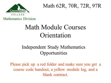 <strong>Math</strong> Module Courses Orientation Independent Study Mathematics Opportunities Please pick up a red folder and make sure you get a course code handout, a.