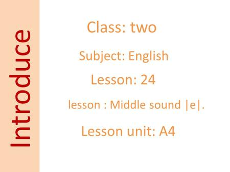 Class: two Subject: English Lesson: 24 Lesson unit: A4 Introduce lesson : Middle sound |e|.
