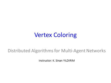 Vertex Coloring Distributed Algorithms for Multi-Agent Networks Instructor: K. Sinan YILDIRIM.