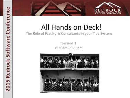 2015 Redrock Software Conference All Hands on Deck! The Role of Faculty & Consultants in your Trac System Session 1 8:30am - 9:30am.
