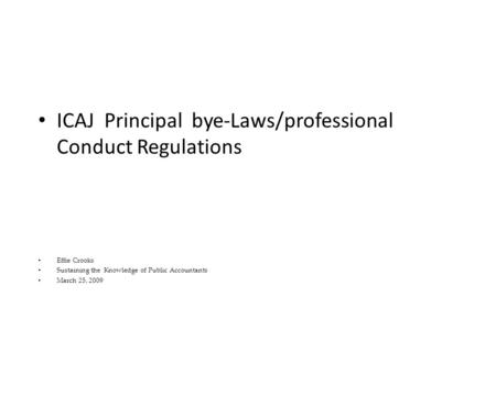 ICAJ Principal bye-Laws/professional Conduct Regulations Effie Crooks Sustaining the Knowledge of Public Accountants March 25, 2009.