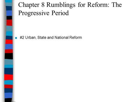 Chapter 8 Rumblings for Reform: The Progressive Period ■#2 Urban, State and National Reform.