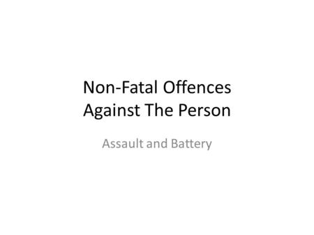 Non-Fatal Offences Against The Person Assault and Battery.