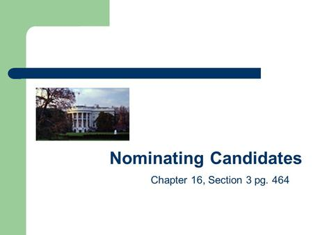 Nominating Candidates Chapter 16, Section 3 pg. 464.