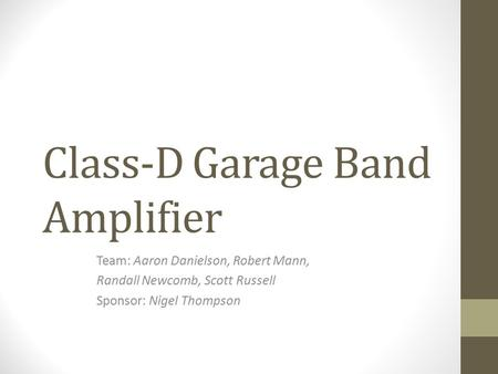 Class-D Garage Band Amplifier Team: Aaron Danielson, Robert Mann, Randall Newcomb, Scott Russell Sponsor: Nigel Thompson.