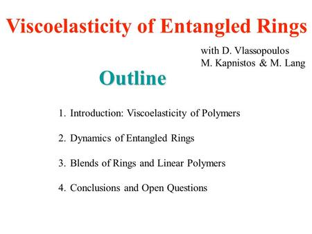 Viscoelasticity of Entangled Rings with D. Vlassopoulos M. Kapnistos & M. Lang Outline 1.Introduction: Viscoelasticity of Polymers 2.Dynamics of Entangled.