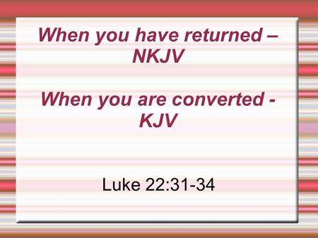 When you have returned – NKJV When you are converted - KJV Luke 22:31-34.