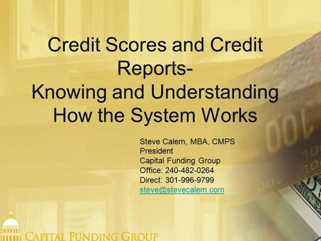 Credit Scores and Credit Reports- Knowing and Understanding How the System Works Steve Calem, MBA, CMPS President Capital Funding Group Office: 240-482-0264.