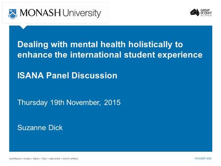 Monash.edu Dealing with mental health holistically to enhance the international student experience ISANA Panel Discussion Thursday 19th November, 2015.