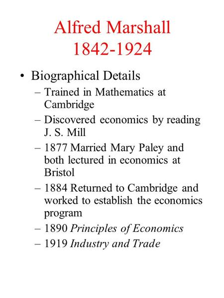 Alfred Marshall 1842-1924 Biographical Details –Trained in Mathematics at Cambridge –Discovered economics by reading J. S. Mill –1877 Married Mary Paley.
