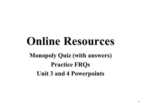 Online Resources Monopoly Quiz (with answers) Practice FRQs Unit 3 and 4 Powerpoints 1.