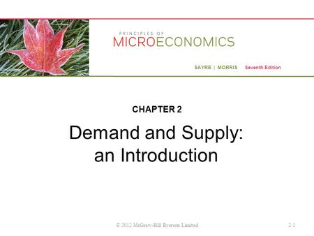 SAYRE | MORRIS Seventh Edition Demand and Supply: an Introduction CHAPTER 2 2-1© 2012 McGraw-Hill Ryerson Limited.