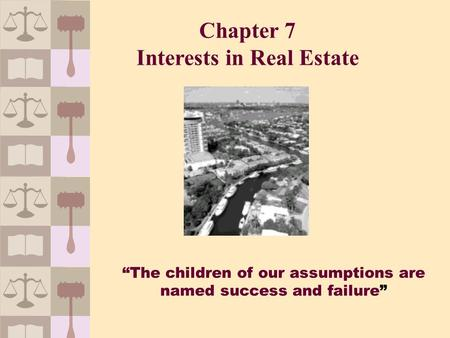 """The children of our assumptions are named success and failure"" Chapter 7 Interests in Real Estate."