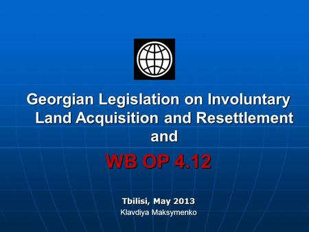 Georgian Legislation on Involuntary Land Acquisition and Resettlement and WB OP 4.12 Tbilisi, May 2013 Klavdiya Maksymenko.