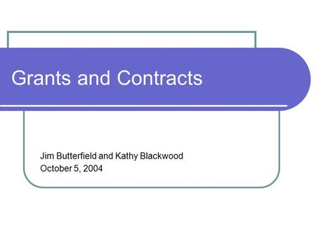 Grants and Contracts Jim Butterfield and Kathy Blackwood October 5, 2004.