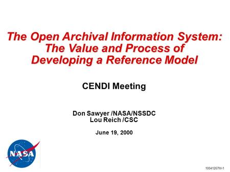 10041267M-1 The Open Archival Information System: The Value and Process of Developing a Reference Model Developing a Reference Model CENDI Meeting Don.