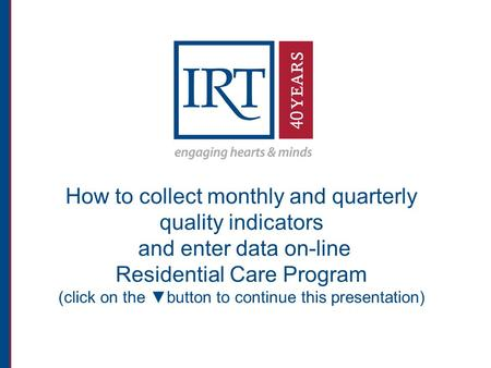 How to collect monthly and quarterly quality indicators and enter data on-line Residential Care Program (click on the ▼button to continue this presentation)