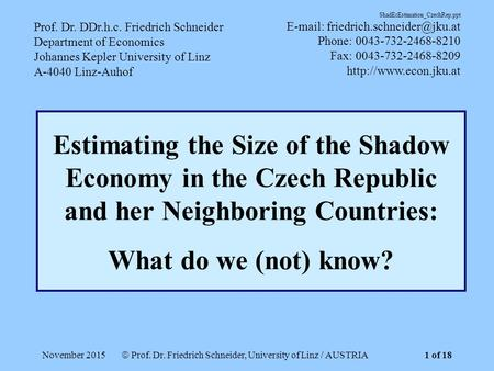 November 2015  Prof. Dr. Friedrich Schneider, University of Linz / AUSTRIA Estimating the Size of the Shadow Economy in the Czech Republic and her Neighboring.