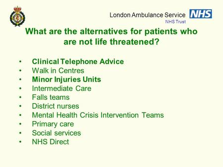 London Ambulance Service NHS Trust What are the alternatives for patients who are not life threatened? Clinical Telephone Advice Walk in Centres Minor.