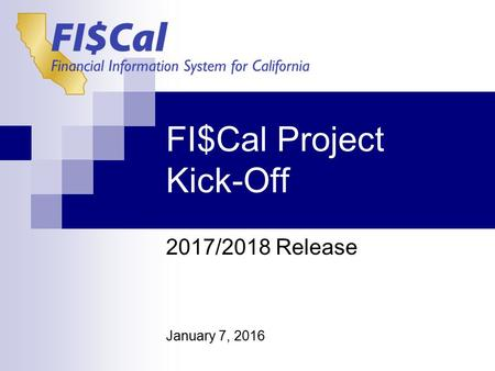 FI$Cal Project Kick-Off January 7, <strong>2016</strong> <strong>2017</strong>/2018 Release.