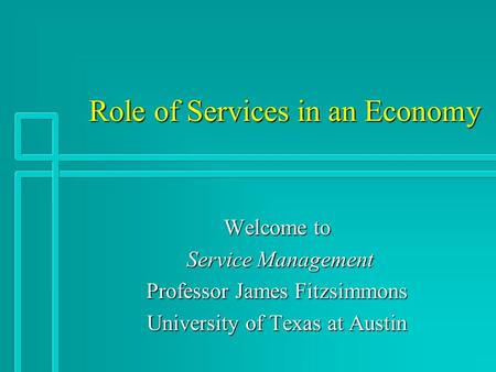 Role of Services in an Economy Role of Services in an Economy Welcome to Service Management Service Management Professor James Fitzsimmons University of.