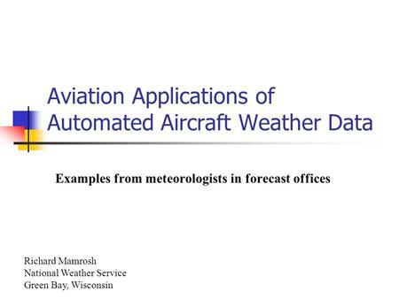 Aviation Applications of Automated Aircraft Weather Data Examples from meteorologists in forecast offices Richard Mamrosh National Weather Service Green.