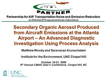Partnership for AiR Transportation Noise and Emission Reduction An FAA/NASA/TC-sponsored Center of Excellence Matthew Woody and Saravanan Arunachalam Institute.