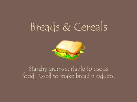 Breads & Cereals Starchy grains suitable to use as food. Used to make bread products.