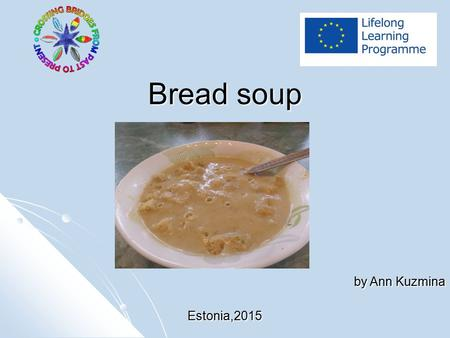 Bread soup by Ann Kuzmina Estonia,2015. Ingredients Bread, green cheese, different vegetables Bread, green cheese, different vegetables.