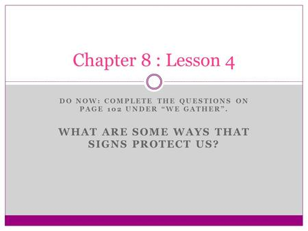 "DO NOW: COMPLETE THE QUESTIONS ON PAGE 102 UNDER ""WE GATHER"". WHAT ARE SOME WAYS THAT SIGNS PROTECT US? Chapter 8 : Lesson 4."