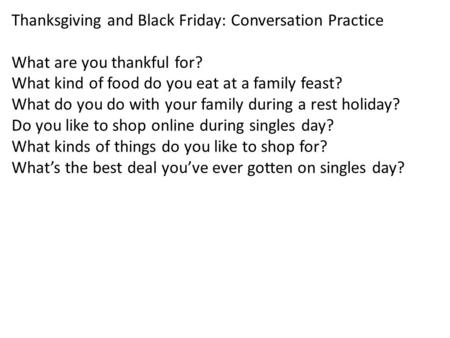 Thanksgiving and Black Friday: Conversation Practice What are you thankful for? What kind of food do you eat at a family feast? What do you do with your.