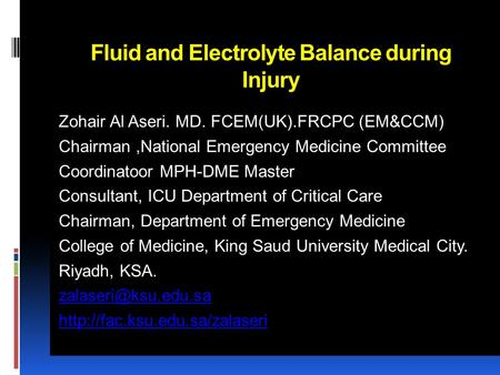 Fluid and Electrolyte <strong>Balance</strong> during Injury Zohair Al Aseri. MD. FCEM(UK).FRCPC (EM&CCM) Chairman,National Emergency Medicine Committee Coordinatoor MPH-DME.