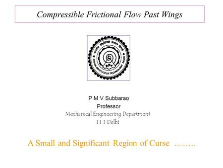 Compressible Frictional Flow Past Wings P M V Subbarao Professor Mechanical Engineering Department I I T Delhi A Small and Significant Region of Curse.