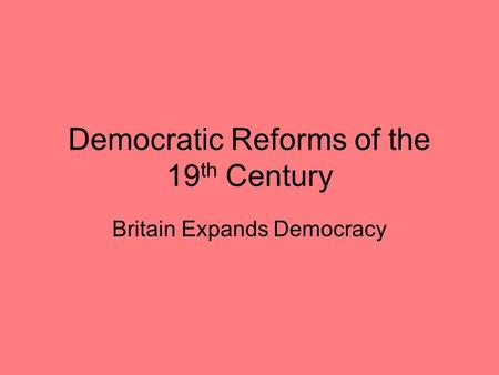 Democratic Reforms of the 19 th Century Britain Expands Democracy.
