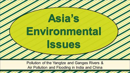 Pollution of the Yangtze and Ganges Rivers & Air Pollution and Flooding in India and China Pollution of the Yangtze and Ganges Rivers & Air Pollution and.