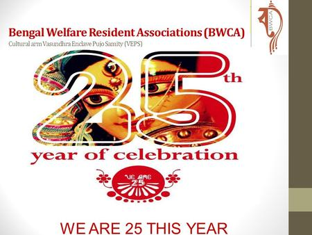 WE ARE 25 THIS YEAR Bengal Welfare Resident Associations (BWCA) Cultural arm Vasundhra Enclave Pujo Samity (VEPS)