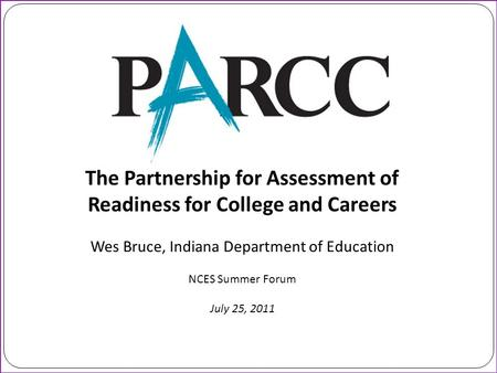 The Partnership for Assessment of Readiness for College and Careers Wes Bruce, Indiana Department of Education NCES Summer Forum July 25, 2011.