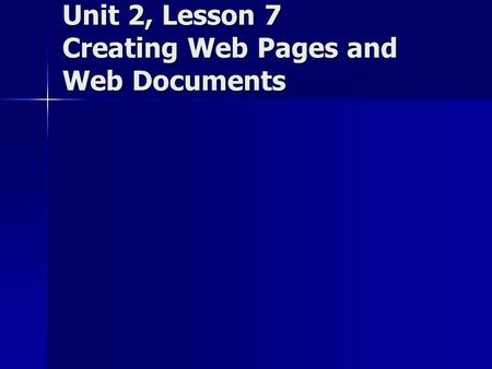 Unit 2, Lesson 7 Creating Web Pages and Web Documents.