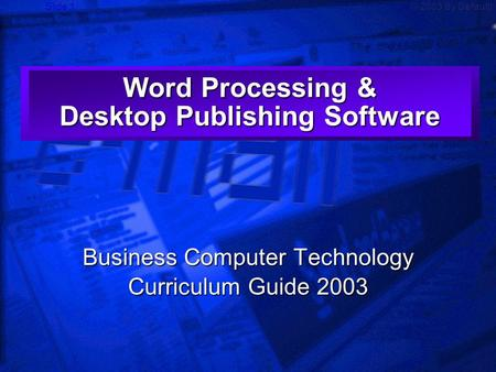 Slide 1© 2003 By Default! Word Processing & Desktop Publishing Software Business Computer Technology Curriculum Guide 2003.