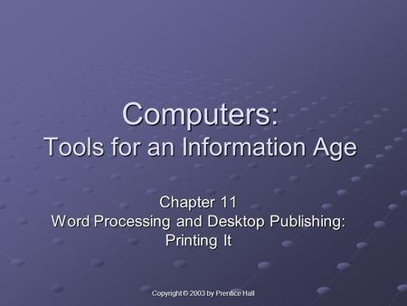 Copyright © 2003 by Prentice Hall Computers: Tools for an Information Age Chapter 11 Word Processing and Desktop Publishing: Printing It.