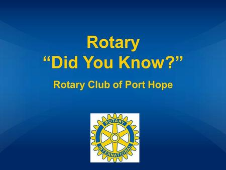 "Rotary ""Did You Know?"" Rotary Club of Port Hope. What's Rotary? Rotary Club of Port Hope Other Rotary Facts FoundationRotary Groups 100 200 300 400 500."