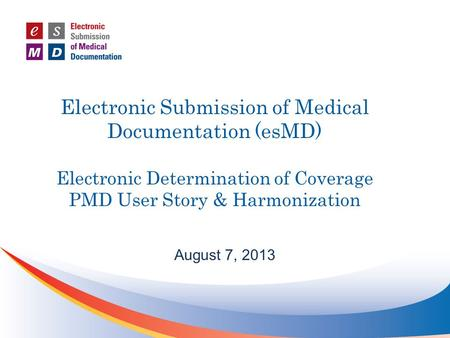 Electronic Submission of Medical Documentation (esMD) Electronic Determination of Coverage PMD User Story & Harmonization August 7, 2013.
