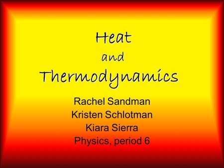 Heat and Thermodynamics Rachel Sandman Kristen Schlotman Kiara Sierra Physics, period 6.