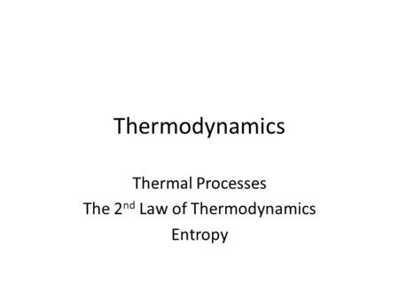 Thermodynamics Thermal Processes The 2 nd Law of Thermodynamics Entropy.