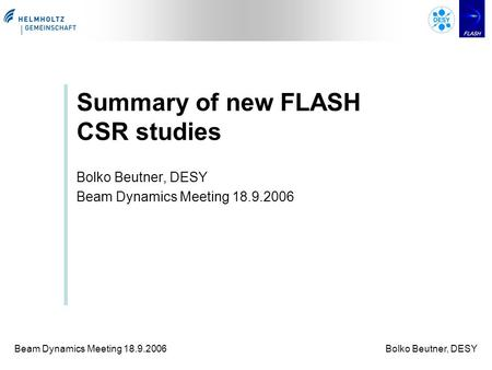 Beam Dynamics Meeting 18.9.2006Bolko Beutner, DESY Summary of new FLASH CSR studies Bolko Beutner, DESY Beam Dynamics Meeting 18.9.2006.