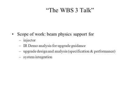 """The WBS 3 Talk"" Scope of work: beam physics support for –injector –IR Demo analysis for upgrade guidance –upgrade design and analysis (specification &"