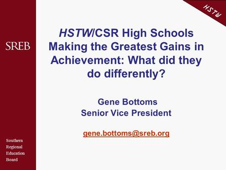 Southern Regional Education Board HSTW HSTW/CSR High Schools Making the Greatest Gains in Achievement: What did they do differently? Gene Bottoms Senior.