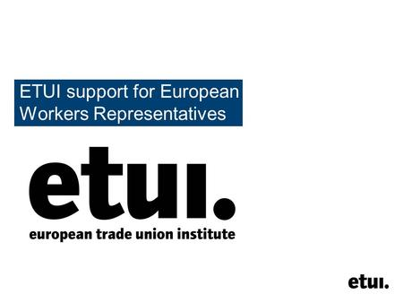 ETUI support for European Workers Representatives.