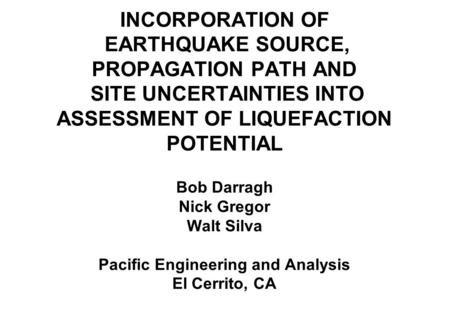 INCORPORATION OF EARTHQUAKE SOURCE, PROPAGATION PATH AND SITE UNCERTAINTIES INTO ASSESSMENT OF LIQUEFACTION POTENTIAL Bob Darragh Nick Gregor Walt Silva.